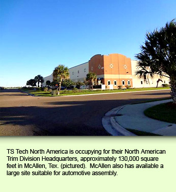 TS Tech North America is occupying for their North American Trim Division Headquarters, approximately 130,000 square feet in McAllen, Tex. (pictured).  McAllen also has available a large site suitable for automotive assembly.