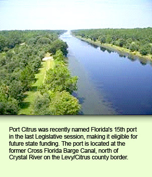 Port Citrus was recently named Florida's 15th port in the last Legislative session, making it eligible for future state funding. The port is located at the former Cross Florida Barge Canal, north of Crystal River on the Levy/Citrus county border.