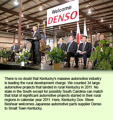 There is no doubt that Kentucky's massive automotive industry is leading the rural development charge. We counted 34 large automotive projects that landed in rural Kentucky in 2011. No state in the South except for possibly South Carolina can match that total of significant automotive projects started in their rural regions in calendar year 2011. Here, Kentucky Gov. Steve Beshear welcomes Japanese automotive parts supplier Denso to Small Town Kentucky.