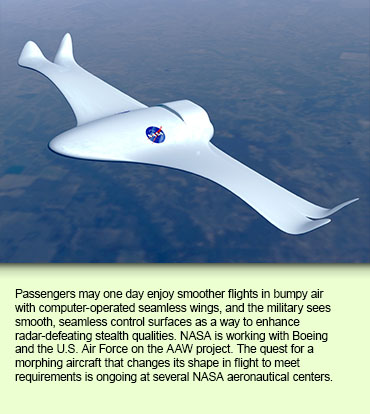Passengers may one day enjoy smoother flights in bumpy air with computer-operated seamless wings, and the military sees smooth, seamless control surfaces as a way to enhance radar-defeating stealth qualities. NASA is working with Boeing and the U.S. Air Force on the AAW project. The quest for a morphing aircraft that changes its shape in flight to meet requirements is ongoing at several NASA aeronautical centers.
