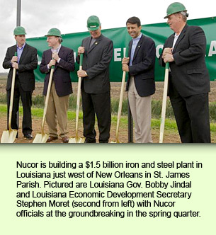 Nucor is building a $1.5 billion iron and steel plant in Louisiana just west of New Orleans in St. James Parish. Pictured are Louisiana Gov. Bobby Jindal and Louisiana Economic Development Secretary Stephen Moret (second from left) with Nucor officials at the groundbreaking in the spring quarter.