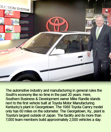 The automotive industry and manufacturing in general rules the South's economy like no time in the past 20 years. Here, Southern Business & Development owner Mike Randle stands next to the first vehicle built at Toyota Motor Manufacturing Kentucky's plant in Georgetown. The 1988 Toyota Camry model only has 60 miles on the odometer. The Georgetown, Ky., plant is Toyota's largest outside of Japan. The facility and its more than 7,000 team members build approximately 2,000 vehicles a day.