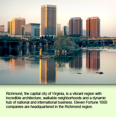 Richmond, the capital city of Virginia, is a vibrant region with incredible architecture, walkable neighborhoods and a dynamic hub of national and international business. Eleven Fortune 1000 companies are headquartered in the Richmond region.