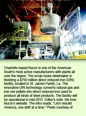 Charlotte-based Nucor is one of the American South's most active manufacturers with plants all over the region. The scrap reuse steelmaker is finishing a $750 million direct reduced iron (DRI) facility, located in St. James Parish, La. The innovative DRI technology converts natural gas and iron ore pellets into direct reduced iron used to produce all kinds of steel products. The facility will be operational in mid-2013. Editor's note: We love Nucor's website. The intro reads,