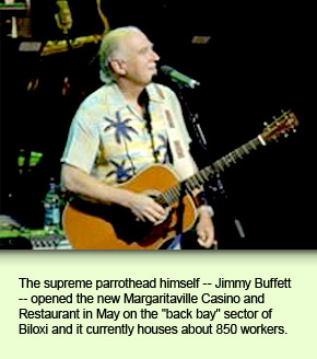 "The supreme parrothead himself -- Jimmy Buffett -- opened the new Margaritaville Casino and Restaurant in May on the ""back bay"" sector of Biloxi and it currently houses about 850 workers."