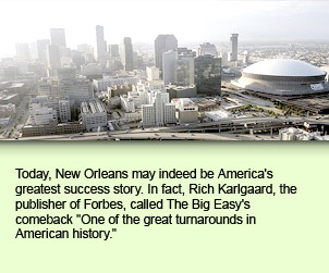 Today, New Orleans may indeed be America's greatest success story. In fact, Rich Karlgaard, the publisher of Forbes, called The Big Easy's comeback One of the great turnarounds in American history.