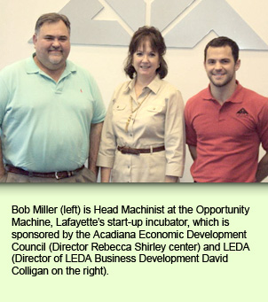Bob Miller is Head Machinist at the Opportunity Machine, Lafayette's start-up incubator, which is sponsored by the Acadiana Economic Development Council (Director Rebecca Shirley center and LEDA Director of LEDA Business Development David Colligan on the right.
