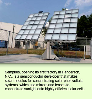 Semprius, opening its first factory in Henderson, N.C., is a semiconductor developer that makes solar modules for concentrating solar photovoltaic systems, which use mirrors and lenses to concentrate sunlight onto highly efficient solar cells.