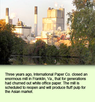 Three years ago, International Paper Co. closed an enormous mill in Franklin, Va., that for generations had churned out white office paper. The mill is scheduled to reopen and will produce fluff pulp for the Asian market.