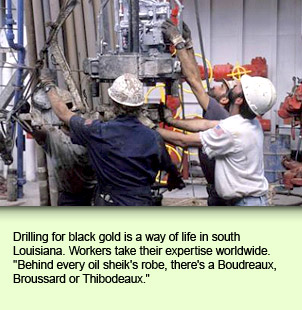 Drilling for black gold is a way of life in south Louisiana. Workers take their expertise worldwide. Behind every oil sheik's robe, there's a Boudreaux, Broussard or Thibodeaux.