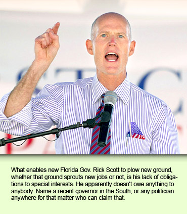 What enables new Florida Gov. Rick Scott to plow new ground, whether that ground sprouts new jobs or not, is his lack of obligations to special interests. He apparently doesn't owe anything to anybody. Name a recent governor in the South, or any politician anywhere for that matter who can claim that.