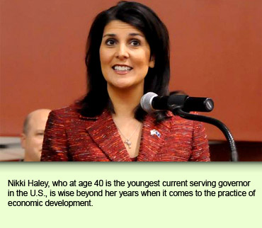 Nikki Haley, who at age 40 is the youngest current serving governor in the U.S., is wise beyond her years when it comes to the practice of economic development.