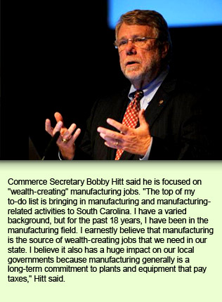 "Commerce Secretary Bobby Hitt said he is focused on ""wealth-creating"" manufacturing jobs. ""The top of my to-do list is bringing in manufacturing and manufacturing-related activities to South Carolina. I have a varied background, but for the past 18 years, I have been in the manufacturing field. I earnestly believe that manufacturing is the source of wealth-creating jobs that we need in our state. I believe it also has a huge impact on our local governments because manufacturing generally is a long-term commitment to plants and equipment that pay taxes,"" Hitt said."