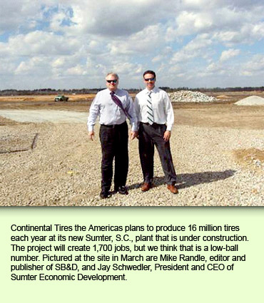 Continental Tires the Americas plans to produce 16 million tires each year at its new Sumter, S.C., plant that is under construction. The project will create 1,700 jobs, but we think that is a low-ball number. Pictured at the site in March are Mike Randle, editor and publisher of SB&D, and Jay Schwedler, President and CEO of Sumter Economic Development.