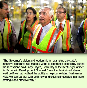 The Governor's vision and leadership in revamping the state's incentive programs has made a world of difference, especially during the recession, said Larry Hayes, Secretary of the Kentucky Cabinet for Economic Development. I wouldn't want to think about where we'd be if we had not had the ability to help our existing businesses. Now, we can partner with both new and existing industries in a more strategic and effective way.