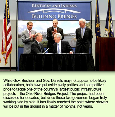 While Gov. Beshear and Gov. Daniels may not appear to be likely collaborators, both have put aside party politics and competitive pride to tackle one of the country's largest public infrastructure projects – the Ohio River Bridges Project. The project had been discussed for decades, but since these two governors began truly working side by side, it has finally reached the point where shovels will be put in the ground in a matter of months, not years.