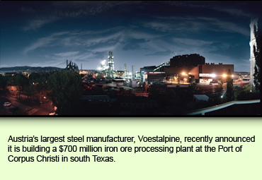 Austria's largest steel manufacturer, Voestalpine, recently announced it is building a $700 million iron ore processing plant at the Port of Corpus Christi in south Texas.