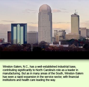 Winston-Salem, N.C., has a well-established industrial base, contributing significantly to North Carolina's role as a leader in manufacturing. But as in many areas of the South, Winston-Salem has seen a rapid expansion in the service sector, with financial institutions and health care leading the way.