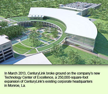 In March 2013, CenturyLink broke ground on the company's new Technology Center of Excellence, a 250,000-square-foot expansion of CenturyLink's existing corporate headquarters in Monroe, La.