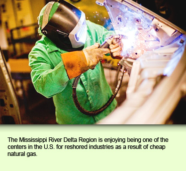The Mississippi River Delta Region is enjoying being one of the centers in the U.S. for reshored industries as a result of cheap natural gas.