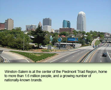 Winston-Salem is at the center of the Piedmont Triad Region, home to more than 1.6 million people, and a growing number of nationally-known brands.